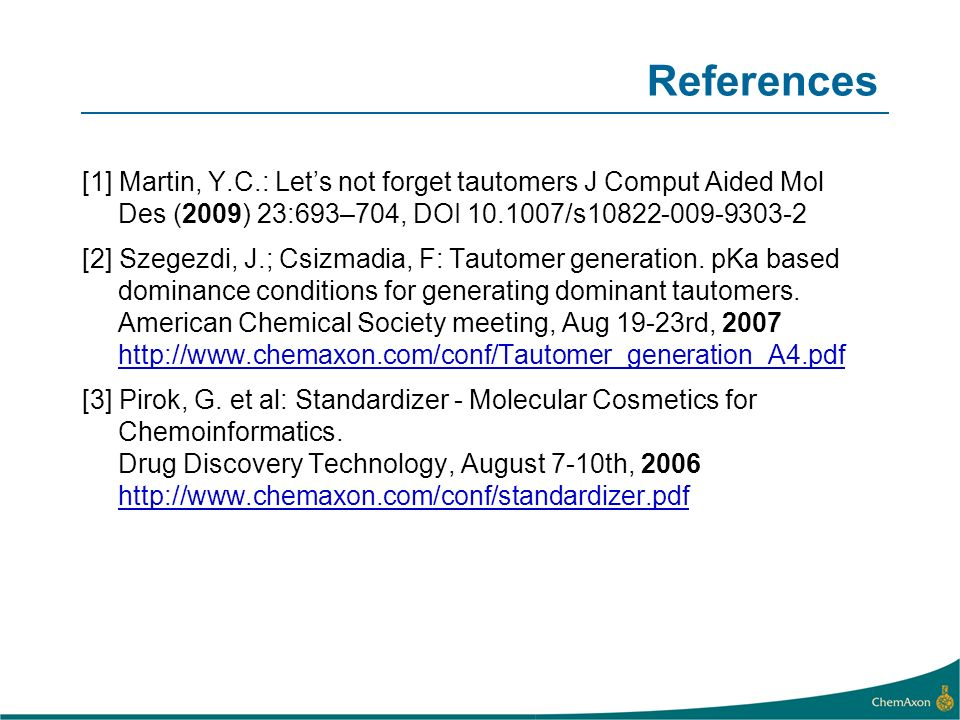 References [1] Martin, Y.C.: Let's not forget tautomers J Comput Aided Mol Des (2009) 23:693–704, DOI 10.1007/s10822-009-9303-2.